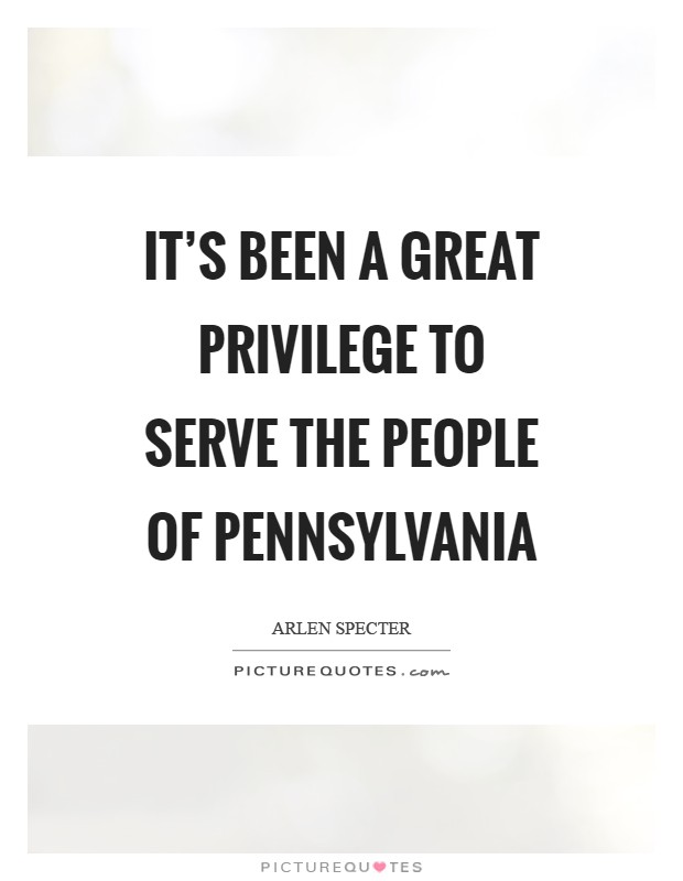 It's been a great privilege to serve the people of Pennsylvania Picture Quote #1