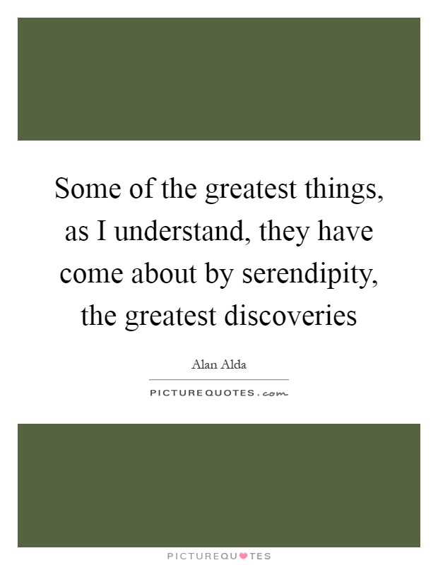 Some of the greatest things, as I understand, they have come about by serendipity, the greatest discoveries Picture Quote #1