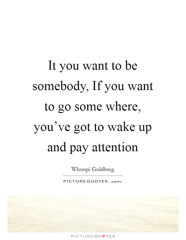 It you want to be somebody, If you want to go some where, you've got to wake up and pay attention Picture Quote #1