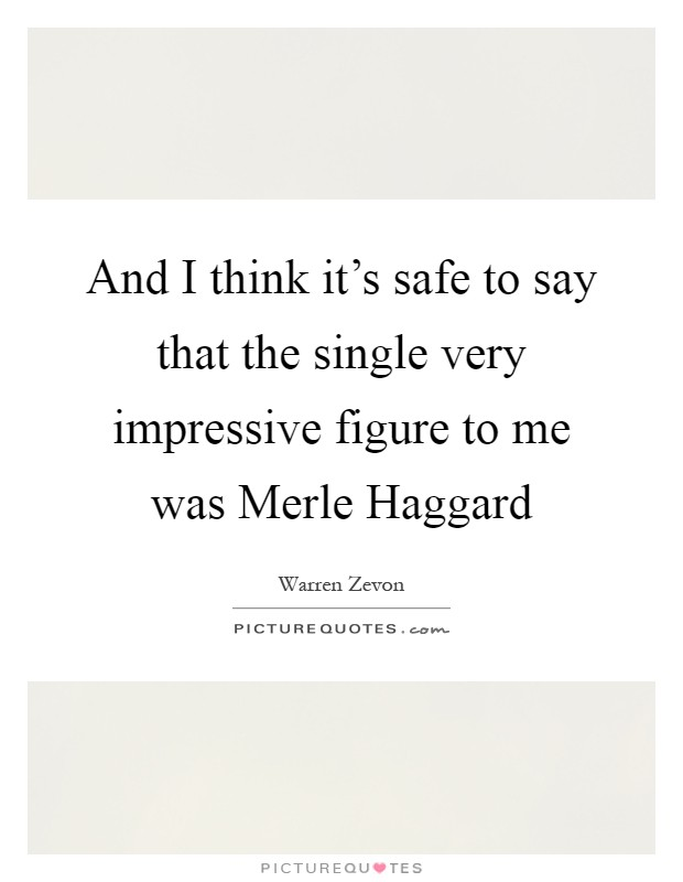 And I think it's safe to say that the single very impressive figure to me was Merle Haggard Picture Quote #1