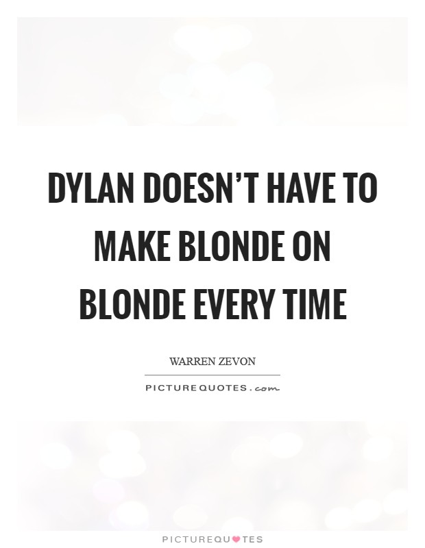 Dylan doesn't have to make Blonde On Blonde every time Picture Quote #1