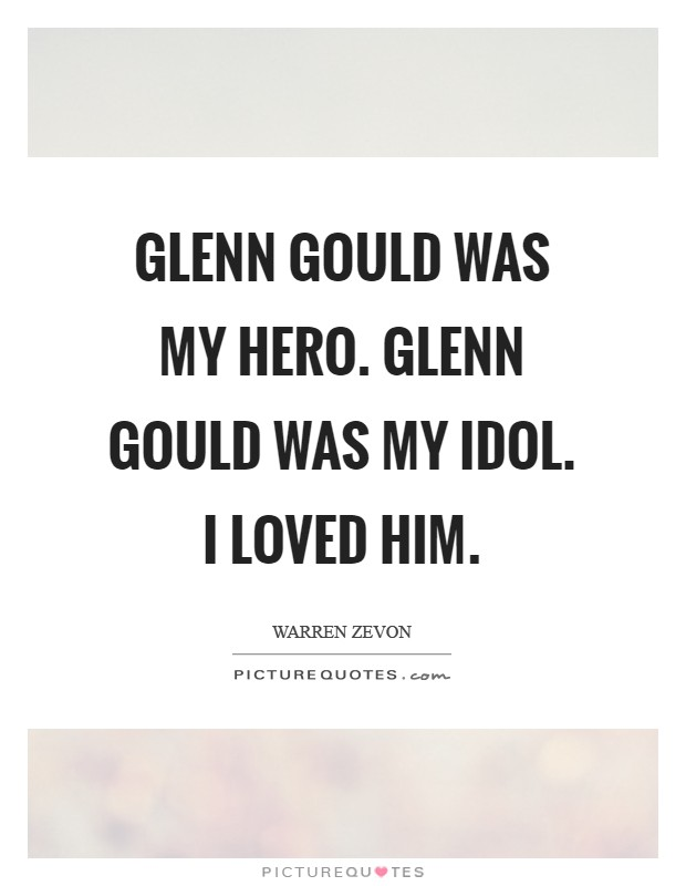 Glenn Gould was my hero. Glenn Gould was my idol. I loved him Picture Quote #1