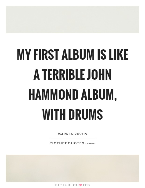 My first album is like a terrible John Hammond album, with drums Picture Quote #1