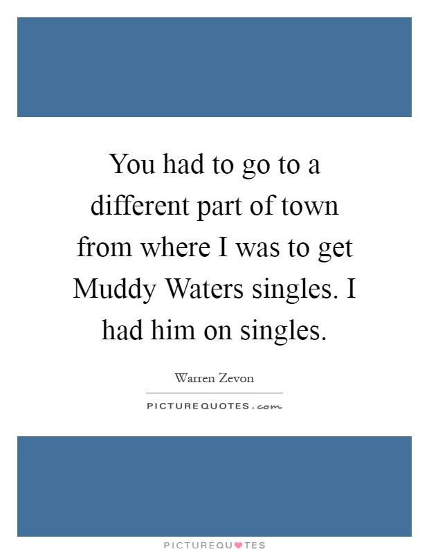 You had to go to a different part of town from where I was to get Muddy Waters singles. I had him on singles Picture Quote #1
