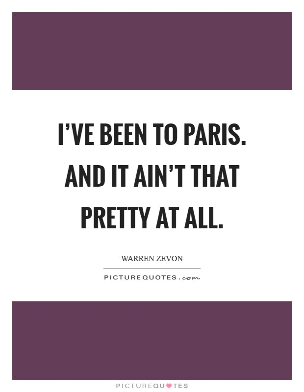 I've been to Paris. And it ain't that pretty at all Picture Quote #1
