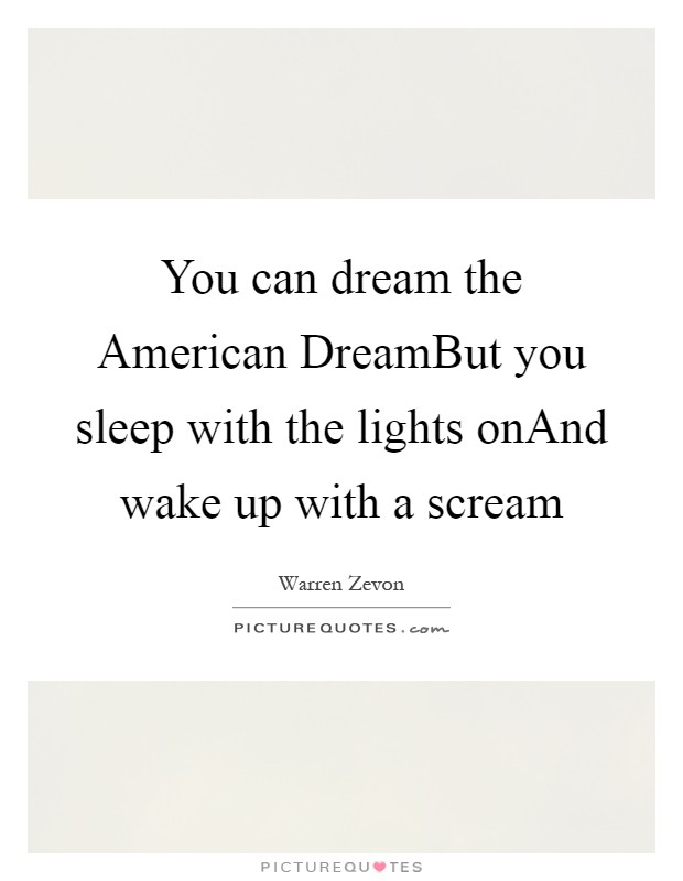You can dream the American DreamBut you sleep with the lights onAnd wake up with a scream Picture Quote #1