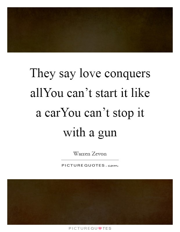 They say love conquers allYou can't start it like a carYou can't stop it with a gun Picture Quote #1