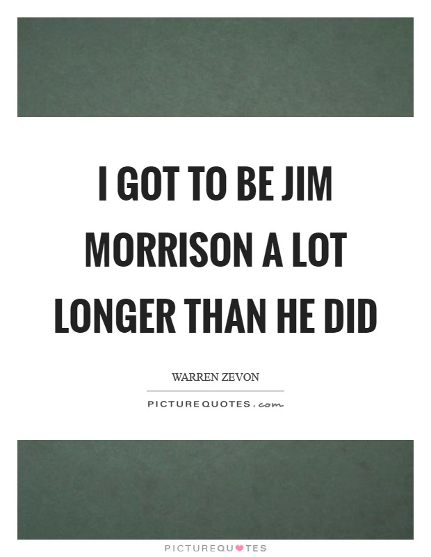 I got to be Jim Morrison a lot longer than he did Picture Quote #1
