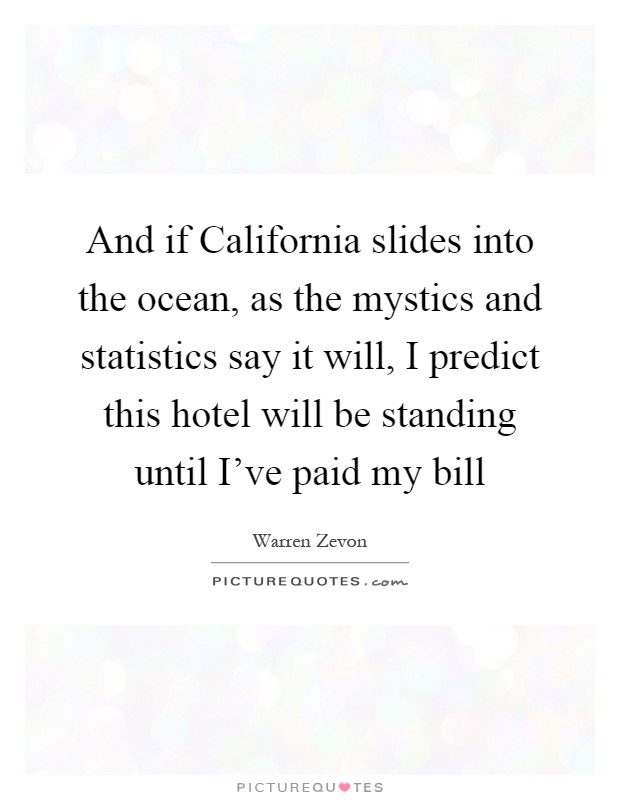 And if California slides into the ocean, as the mystics and statistics say it will, I predict this hotel will be standing until I've paid my bill Picture Quote #1