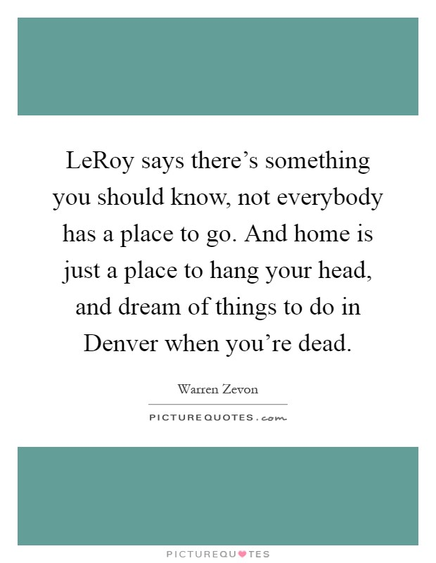 LeRoy says there's something you should know, not everybody has a place to go. And home is just a place to hang your head, and dream of things to do in Denver when you're dead Picture Quote #1