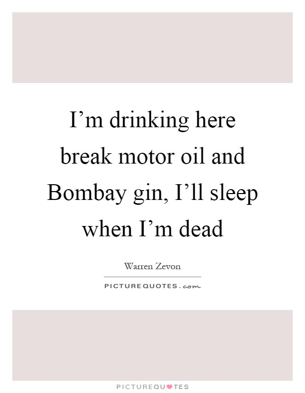 I'm drinking here break motor oil and Bombay gin, I'll sleep when I'm dead Picture Quote #1