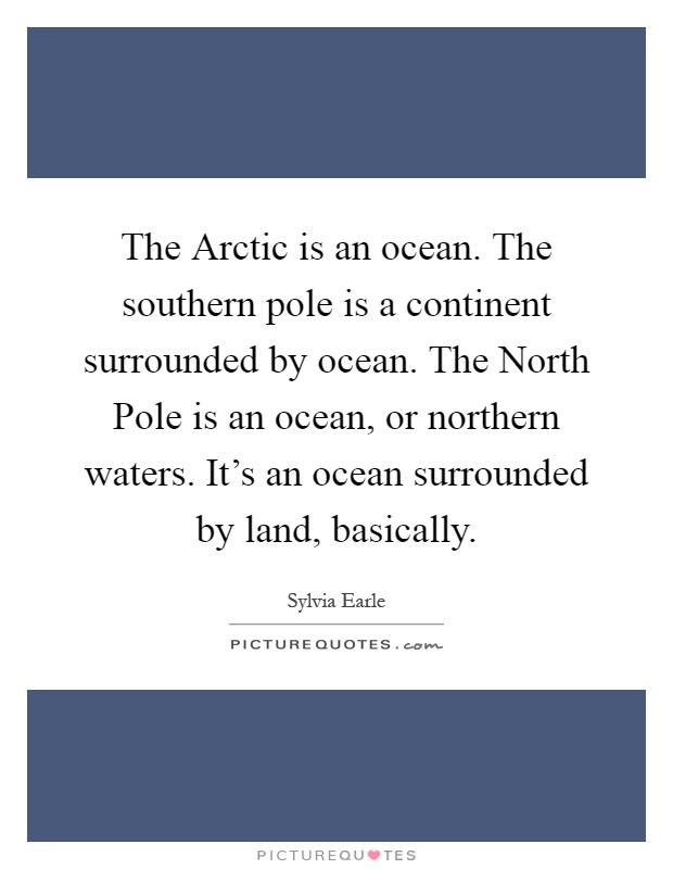 The Arctic is an ocean. The southern pole is a continent surrounded by ocean. The North Pole is an ocean, or northern waters. It's an ocean surrounded by land, basically Picture Quote #1