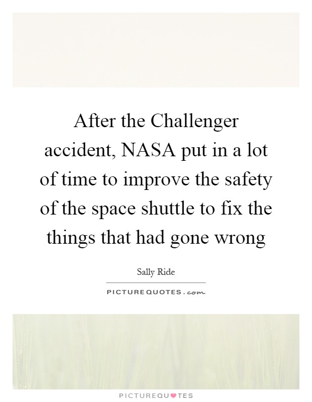 After the Challenger accident, NASA put in a lot of time to improve the safety of the space shuttle to fix the things that had gone wrong Picture Quote #1