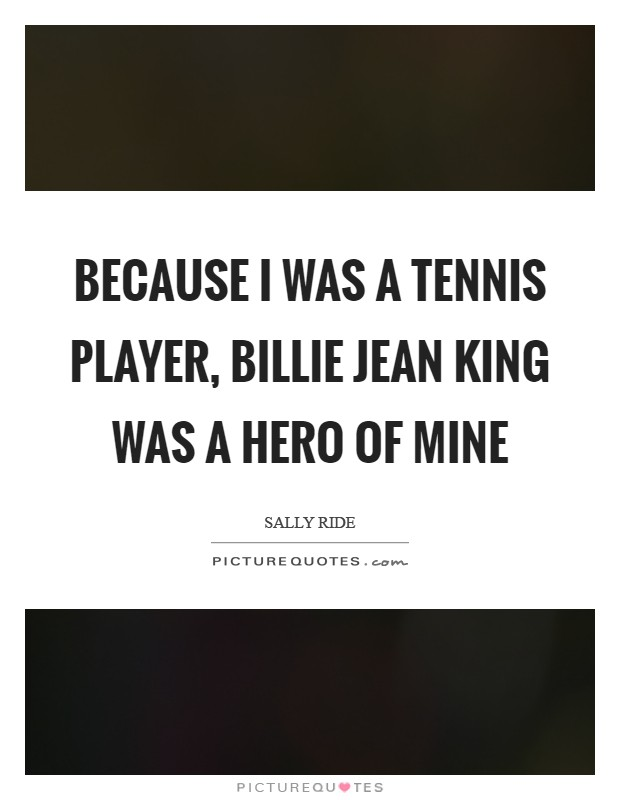 Because I was a tennis player, Billie Jean King was a hero of mine Picture Quote #1