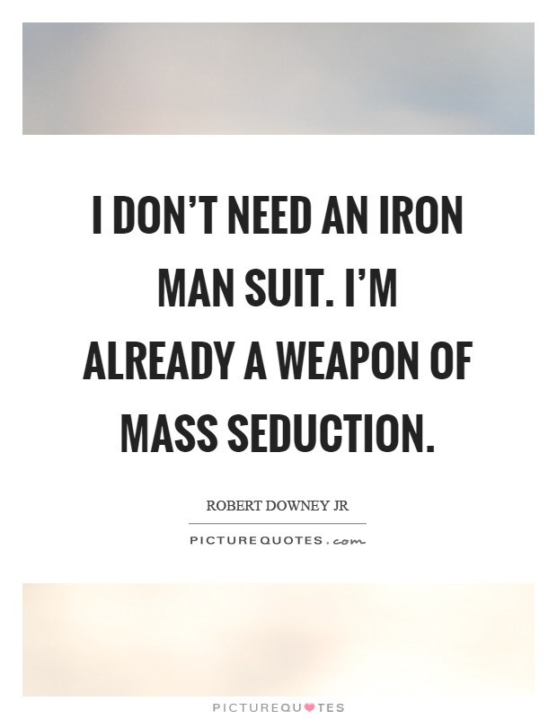 I don't need an Iron Man suit. I'm already a weapon of mass seduction Picture Quote #1