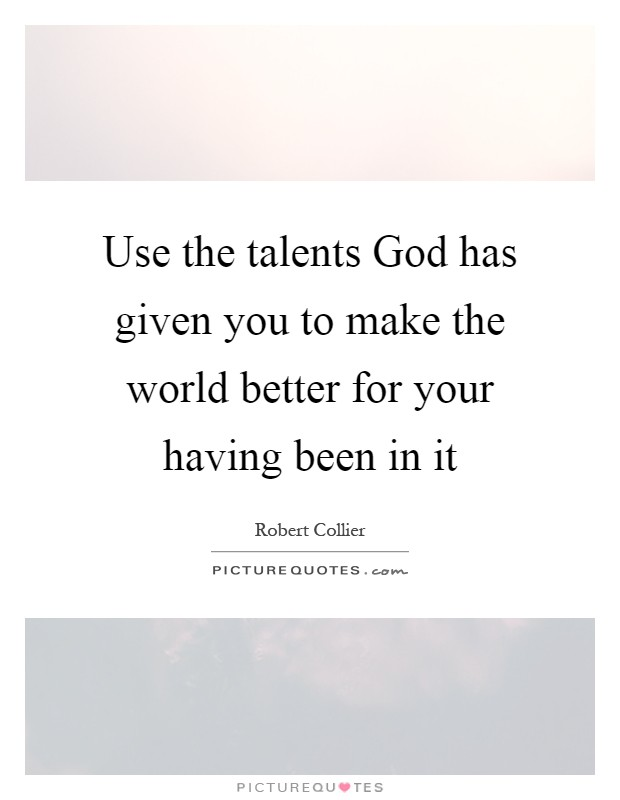 Use the talents God has given you to make the world better for your having been in it Picture Quote #1