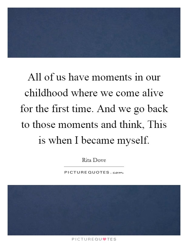 All of us have moments in our childhood where we come alive for the first time. And we go back to those moments and think, This is when I became myself Picture Quote #1