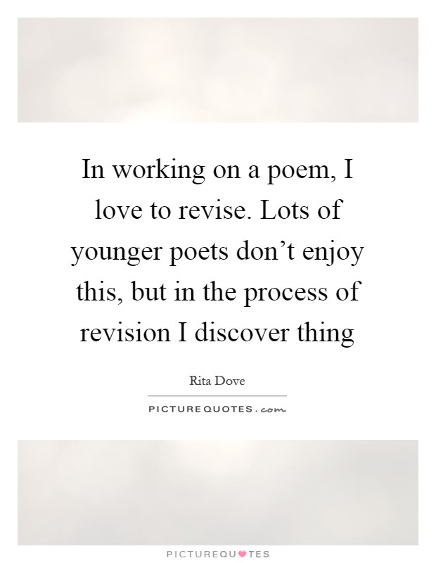 In working on a poem, I love to revise. Lots of younger poets don't enjoy this, but in the process of revision I discover thing Picture Quote #1