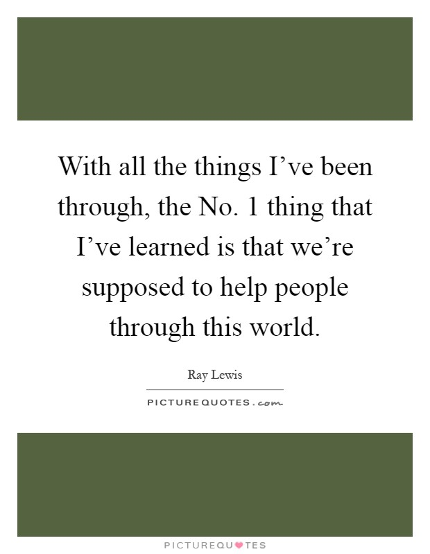 With all the things I've been through, the No. 1 thing that I've learned is that we're supposed to help people through this world Picture Quote #1