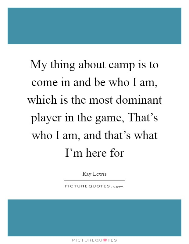 My thing about camp is to come in and be who I am, which is the most dominant player in the game, That's who I am, and that's what I'm here for Picture Quote #1