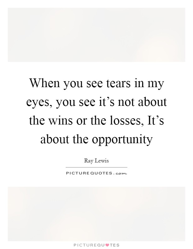 When you see tears in my eyes, you see it's not about the wins or the losses, It's about the opportunity Picture Quote #1