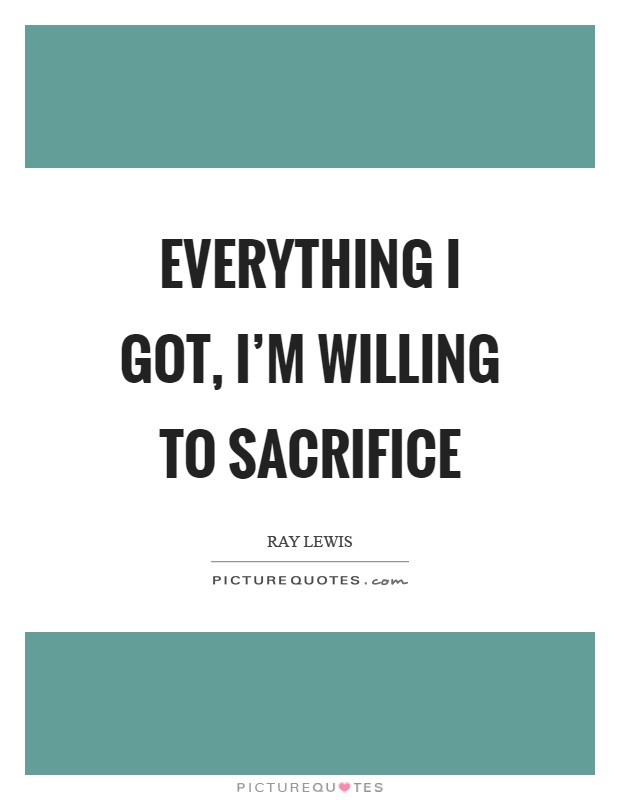 Everything I got, I'm willing to sacrifice Picture Quote #1