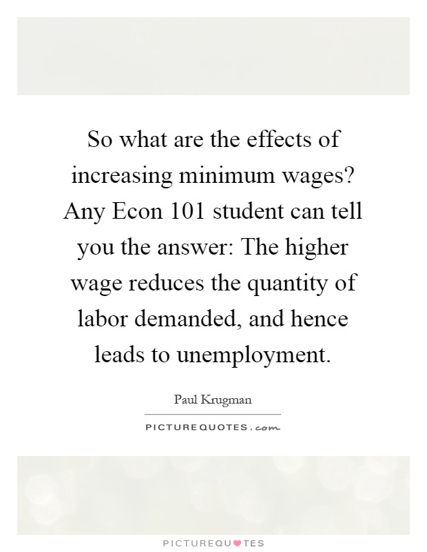 So what are the effects of increasing minimum wages? Any Econ 101 student can tell you the answer: The higher wage reduces the quantity of labor demanded, and hence leads to unemployment Picture Quote #1