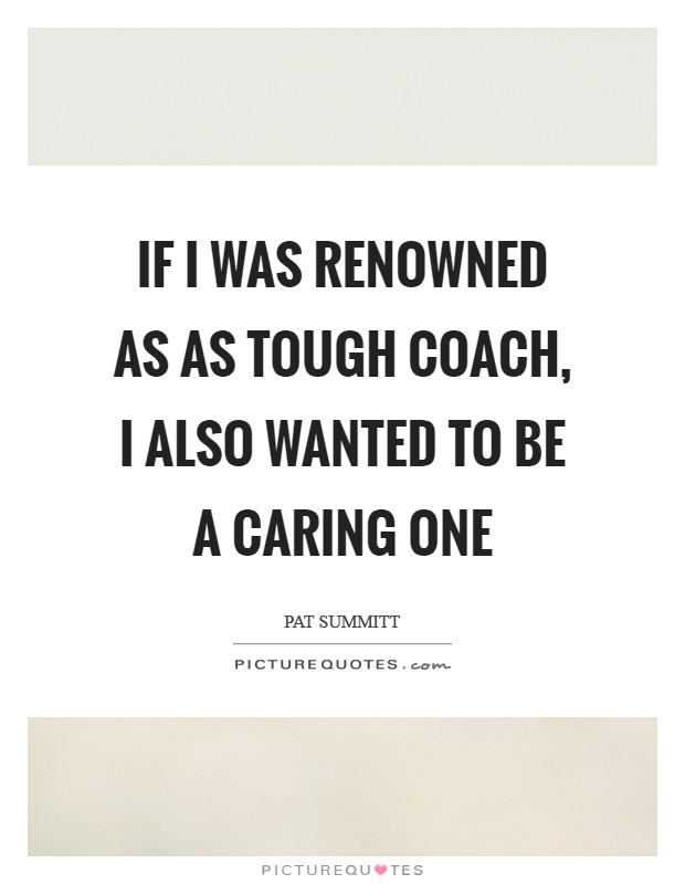 If I was renowned as as tough coach, I also wanted to be a caring one Picture Quote #1