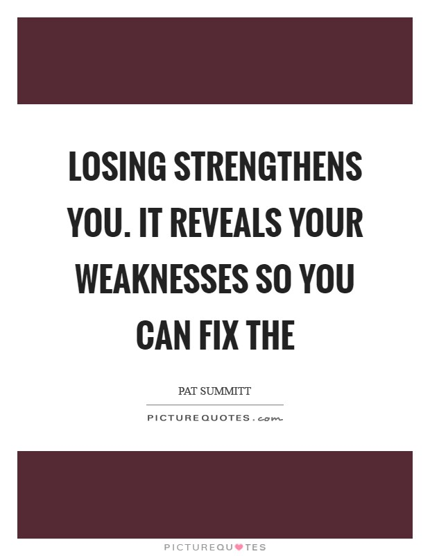 Losing strengthens you. It reveals your weaknesses so you can fix the Picture Quote #1