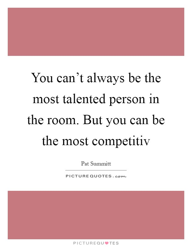 You can't always be the most talented person in the room. But you can be the most competitiv Picture Quote #1