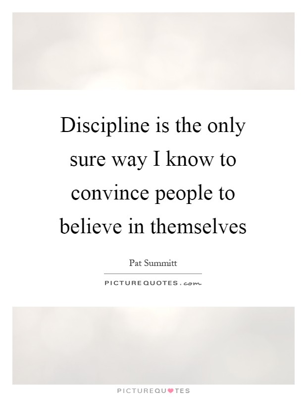 Discipline is the only sure way I know to convince people to believe in themselves Picture Quote #1