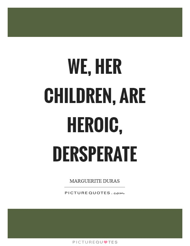 We, her children, are heroic, dersperate Picture Quote #1