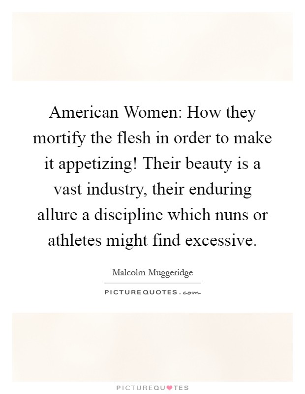 American Women: How they mortify the flesh in order to make it appetizing! Their beauty is a vast industry, their enduring allure a discipline which nuns or athletes might find excessive Picture Quote #1