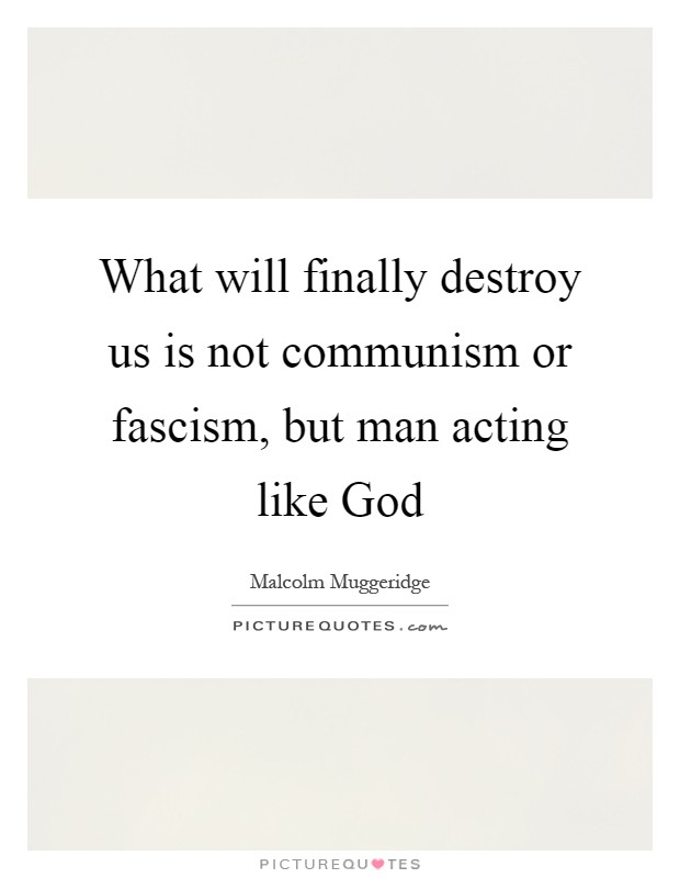 What will finally destroy us is not communism or fascism, but man acting like God Picture Quote #1