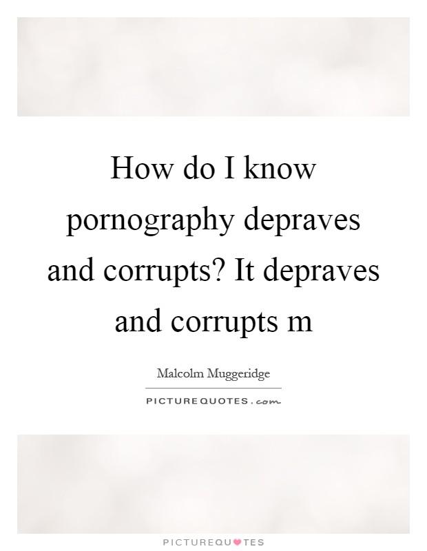 How do I know pornography depraves and corrupts? It depraves and corrupts m Picture Quote #1