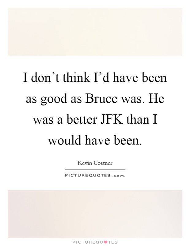 I don't think I'd have been as good as Bruce was. He was a better JFK than I would have been Picture Quote #1