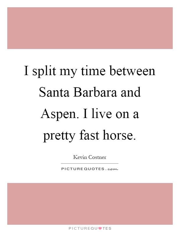 I split my time between Santa Barbara and Aspen. I live on a pretty fast horse Picture Quote #1
