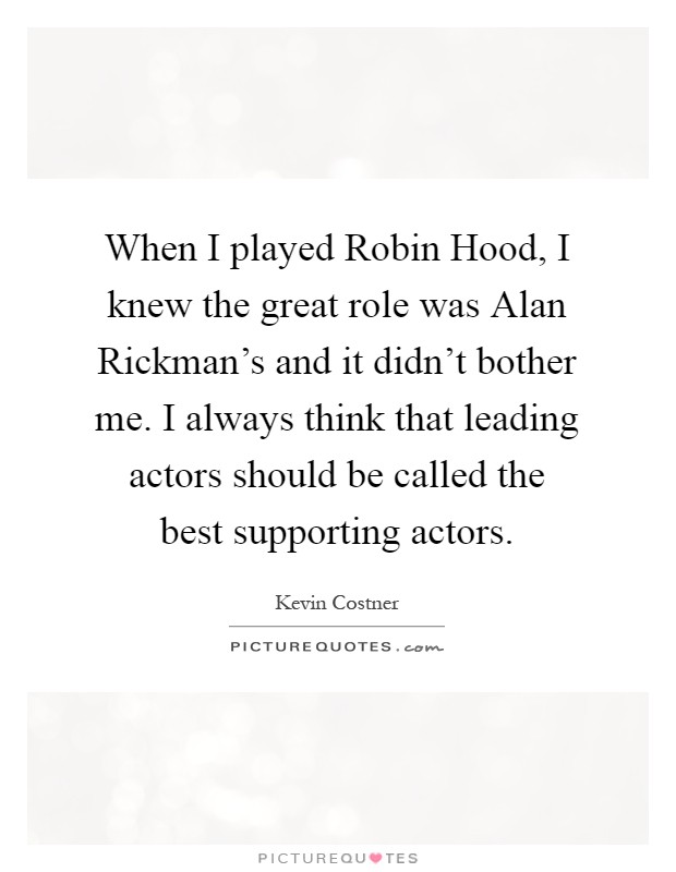 When I played Robin Hood, I knew the great role was Alan Rickman's and it didn't bother me. I always think that leading actors should be called the best supporting actors Picture Quote #1