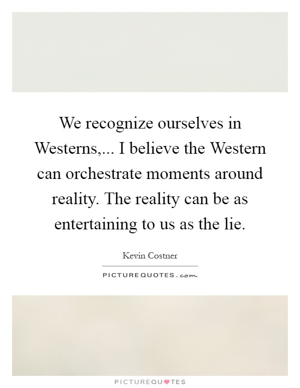 We recognize ourselves in Westerns,... I believe the Western can orchestrate moments around reality. The reality can be as entertaining to us as the lie Picture Quote #1