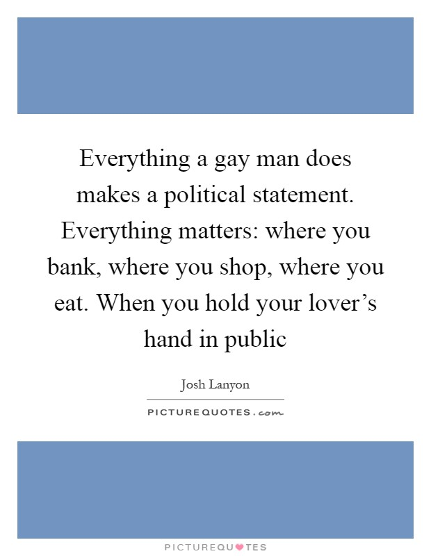 Everything a gay man does makes a political statement. Everything matters: where you bank, where you shop, where you eat. When you hold your lover's hand in public Picture Quote #1