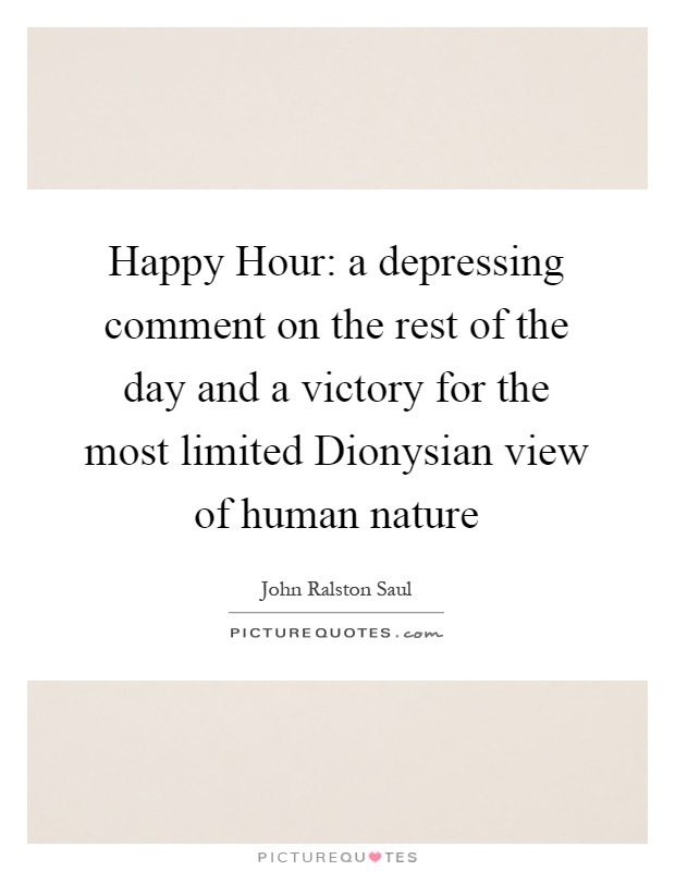 Happy Hour: a depressing comment on the rest of the day and a victory for the most limited Dionysian view of human nature Picture Quote #1