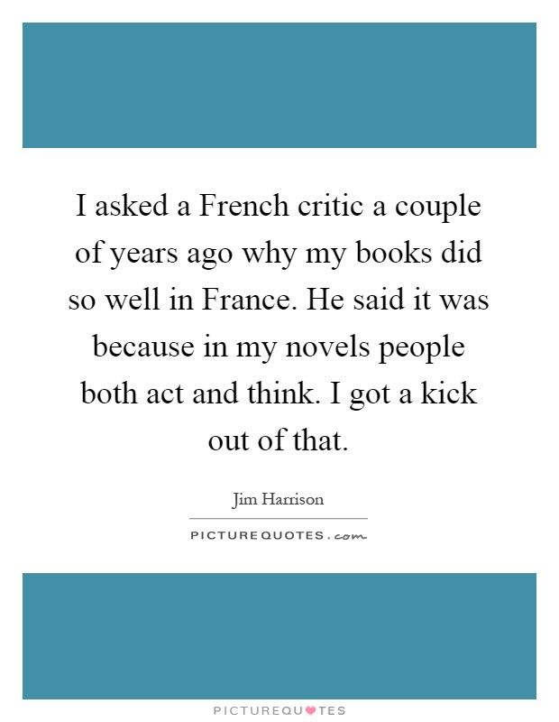 I asked a French critic a couple of years ago why my books did so well in France. He said it was because in my novels people both act and think. I got a kick out of that Picture Quote #1
