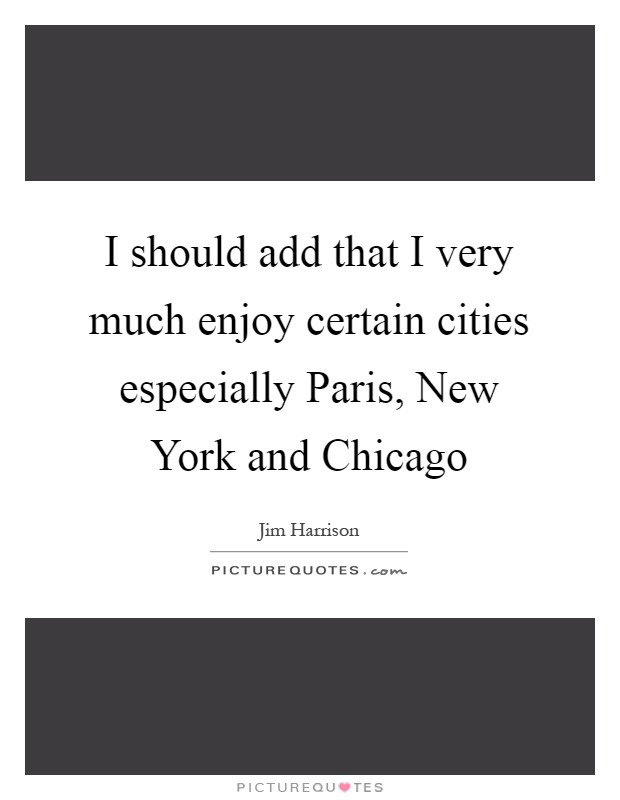 I should add that I very much enjoy certain cities especially Paris, New York and Chicago Picture Quote #1