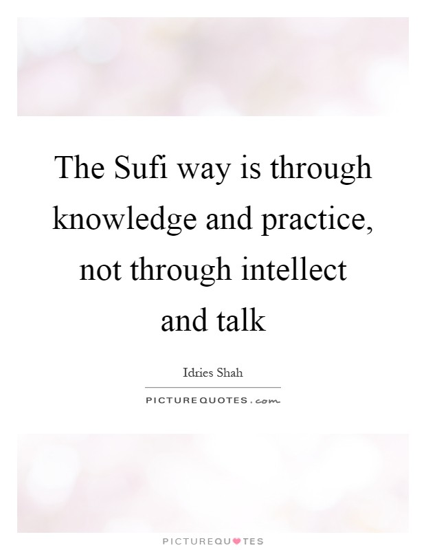 The Sufi way is through knowledge and practice, not through intellect and talk Picture Quote #1