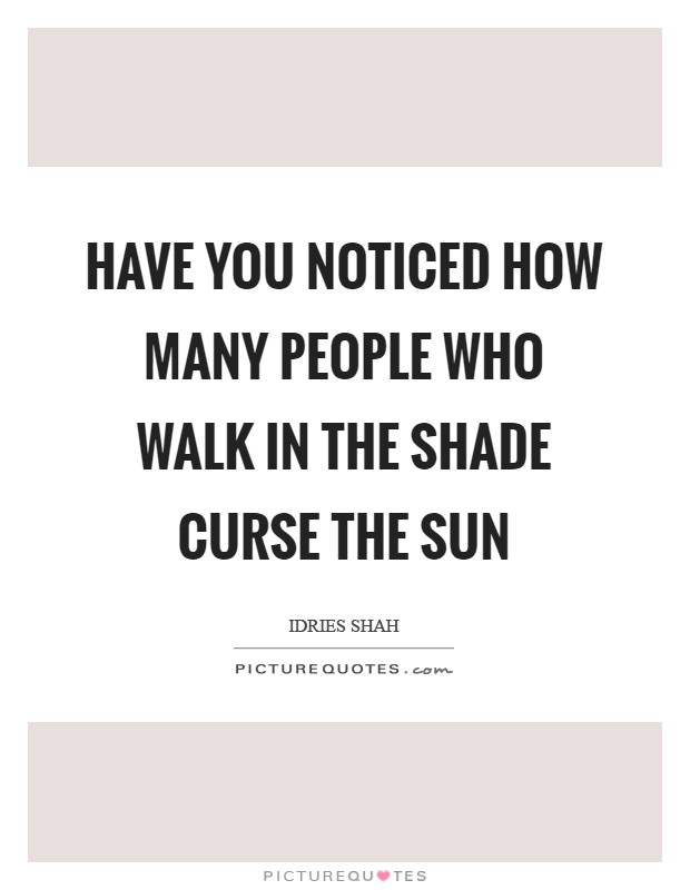 Have you noticed how many people who walk in the shade curse the Sun Picture Quote #1