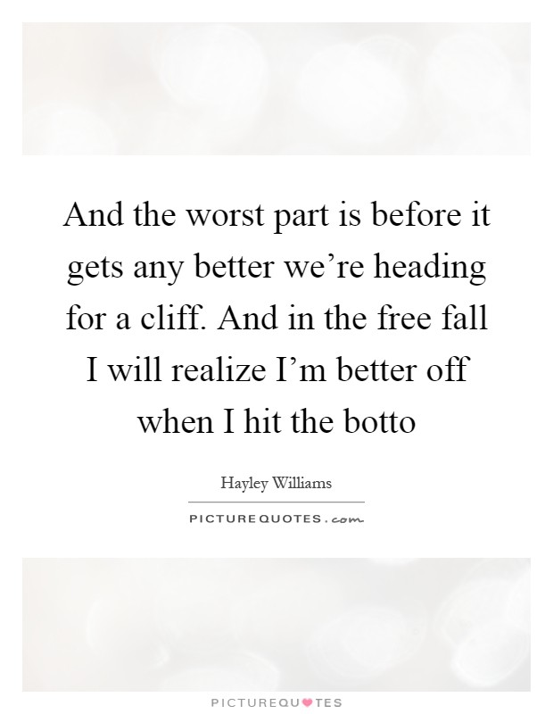 And the worst part is before it gets any better we're heading for a cliff. And in the free fall I will realize I'm better off when I hit the botto Picture Quote #1
