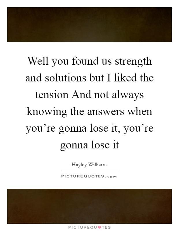 Well you found us strength and solutions but I liked the tension And not always knowing the answers when you're gonna lose it, you're gonna lose it Picture Quote #1