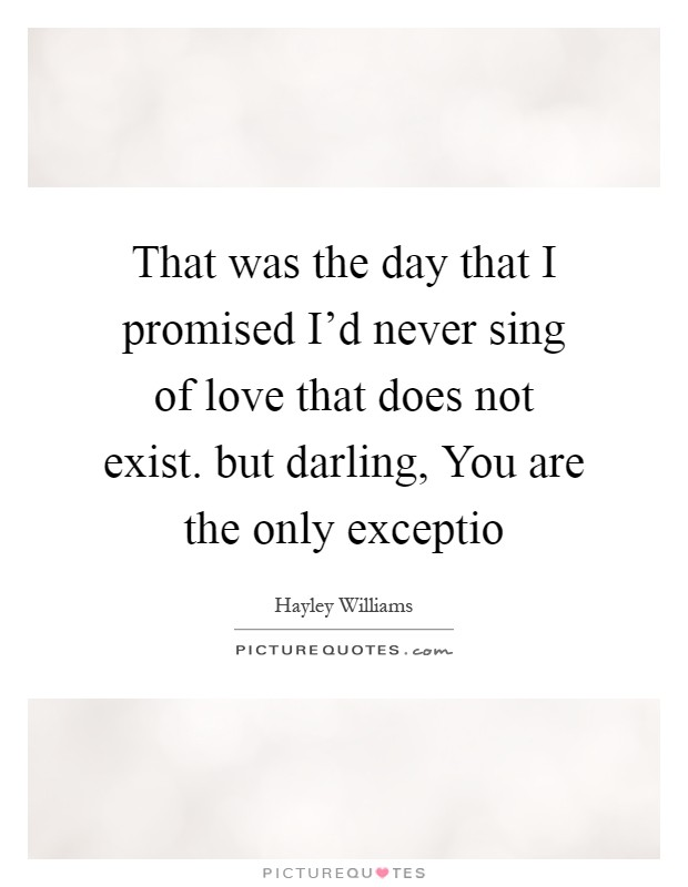 That was the day that I promised I'd never sing of love that does not exist. but darling, You are the only exceptio Picture Quote #1
