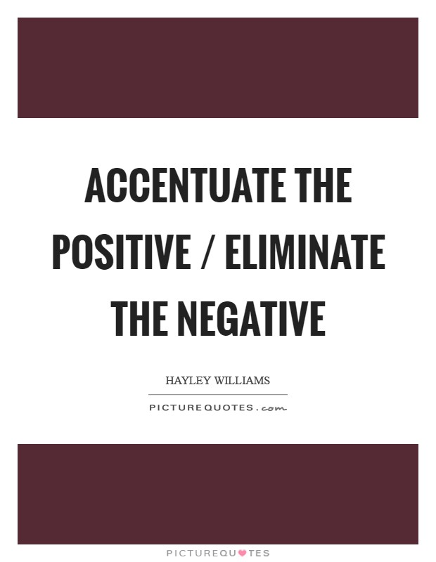 Accentuate the positive / Eliminate the negative Picture Quote #1