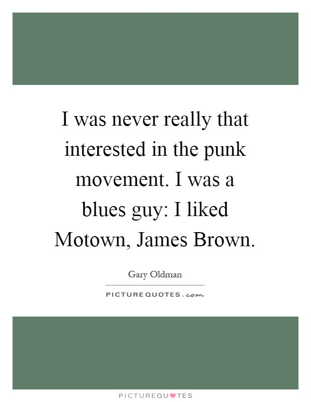 I was never really that interested in the punk movement. I was a blues guy: I liked Motown, James Brown Picture Quote #1